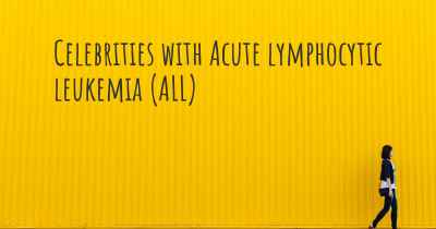 Celebrities with Acute lymphocytic leukemia (ALL)