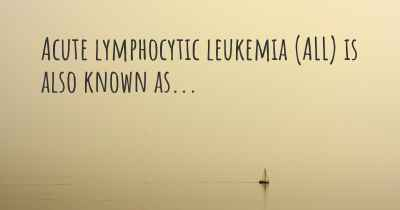 Acute lymphocytic leukemia (ALL) is also known as...