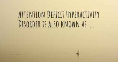 Attention Deficit Hyperactivity Disorder is also known as...