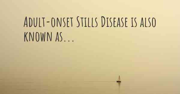 Adult-onset Stills Disease is also known as...