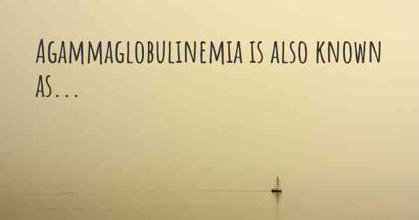 Agammaglobulinemia is also known as...