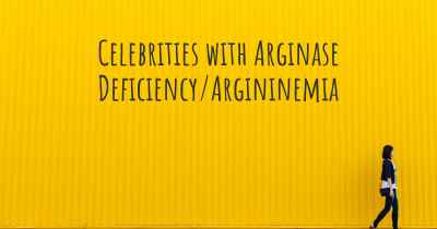 Celebrities with Arginase Deficiency/Argininemia