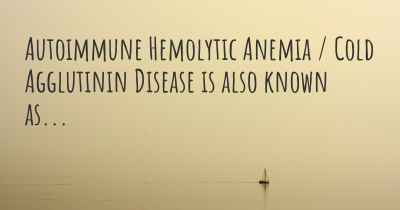 Autoimmune Hemolytic Anemia / Cold Agglutinin Disease is also known as...