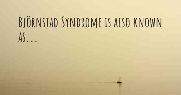 Björnstad Syndrome is also known as...