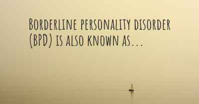Borderline personality disorder (BPD) is also known as...