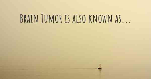 Brain Tumor is also known as...