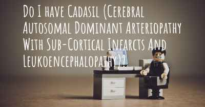 Do I have Cadasil (Cerebral Autosomal Dominant Arteriopathy With Sub-Cortical Infarcts And Leukoencephalopathy)?