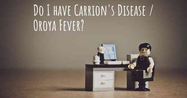 Do I have Carrion's Disease / Oroya Fever?