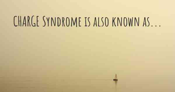CHARGE Syndrome is also known as...