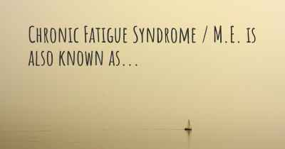 Chronic Fatigue Syndrome / M.E. is also known as...