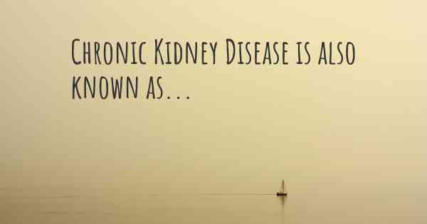 Chronic Kidney Disease is also known as...