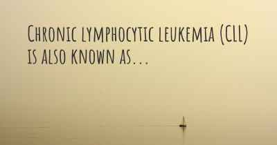 Chronic lymphocytic leukemia (CLL) is also known as...