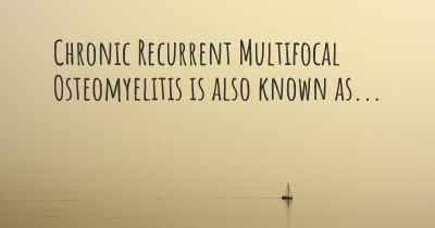 Chronic Recurrent Multifocal Osteomyelitis is also known as...