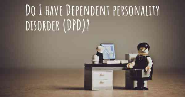 Do I have Dependent personality disorder (DPD)?