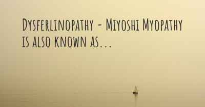 Dysferlinopathy - Miyoshi Myopathy is also known as...