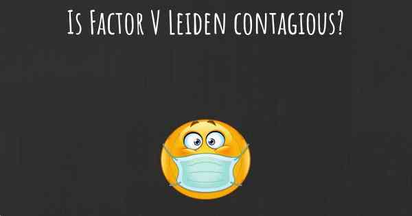 Is Factor V Leiden contagious?