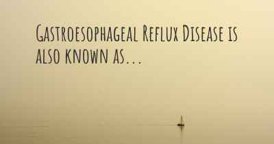 Gastroesophageal Reflux Disease is also known as...
