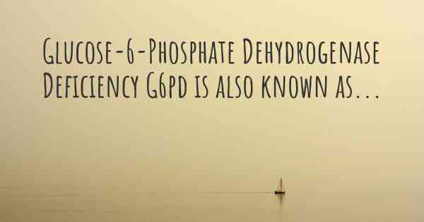 Glucose-6-Phosphate Dehydrogenase Deficiency G6pd is also known as...