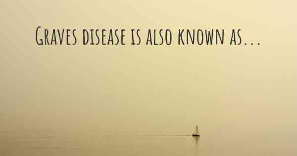 Graves disease is also known as...