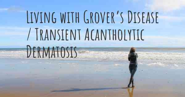 Living with Grover's Disease / Transient Acantholytic Dermatosis