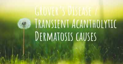 Grover's Disease / Transient Acantholytic Dermatosis causes