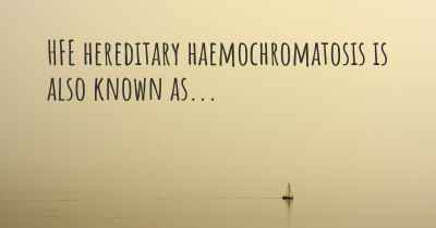 HFE hereditary haemochromatosis is also known as...