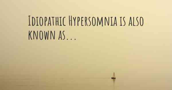 Idiopathic Hypersomnia is also known as...