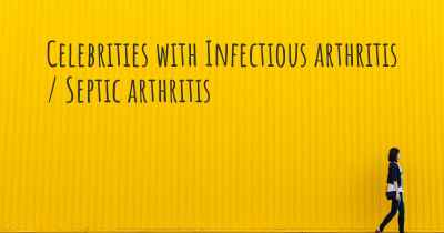 Celebrities with Infectious arthritis / Septic arthritis