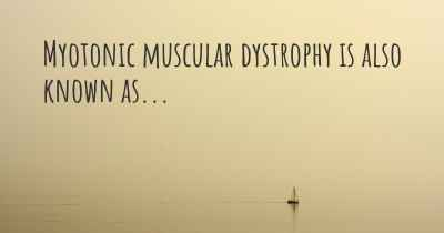 Myotonic muscular dystrophy is also known as...