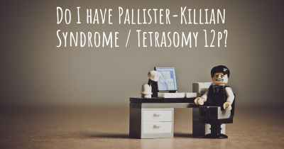 Do I have Pallister-Killian Syndrome / Tetrasomy 12p?