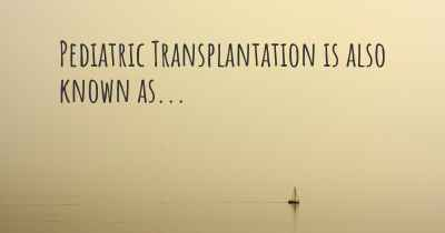 Pediatric Transplantation is also known as...