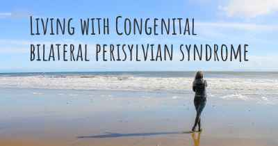 Living with Congenital bilateral perisylvian syndrome