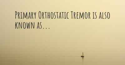 Primary Orthostatic Tremor is also known as...