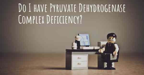 Do I have Pyruvate Dehydrogenase Complex Deficiency?