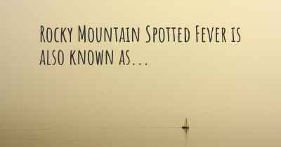 Rocky Mountain Spotted Fever is also known as...
