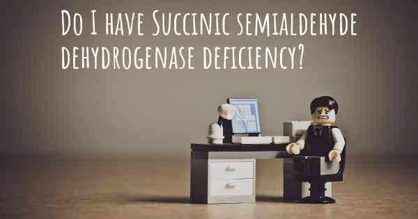 Do I have Succinic semialdehyde dehydrogenase deficiency?