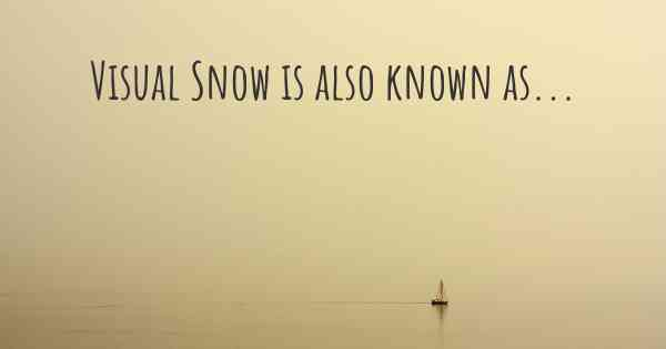 Visual Snow is also known as...
