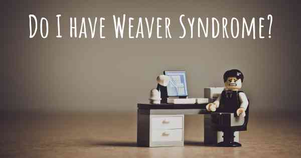 Do I have Weaver Syndrome?