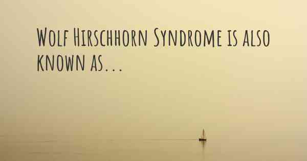 Wolf Hirschhorn Syndrome is also known as...