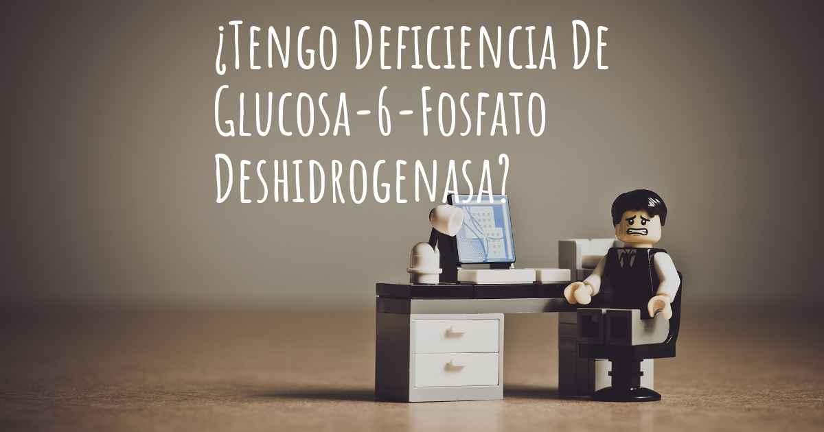 ¿Cómo saber si tengo Deficiencia De Glucosa-6-Fosfato