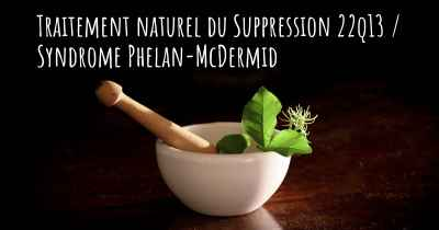 Traitement naturel du Suppression 22q13 / Syndrome Phelan-McDermid