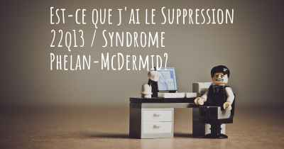 Est-ce que j'ai le Suppression 22q13 / Syndrome Phelan-McDermid?