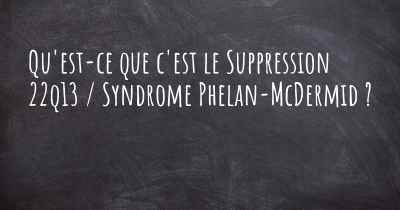 Qu'est-ce que c'est le Suppression 22q13 / Syndrome Phelan-McDermid ?