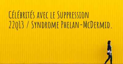 Célébrités avec le Suppression 22q13 / Syndrome Phelan-McDermid.