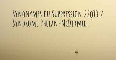 Synonymes du Suppression 22q13 / Syndrome Phelan-McDermid.