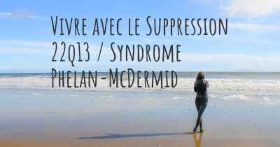 Vivre avec le Suppression 22q13 / Syndrome Phelan-McDermid