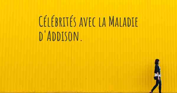 ▷ Célébrités avec la Maladie d'Addison. Quelles célébrités ont la ...