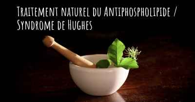 Traitement naturel du Antiphospholipide / Syndrome de Hughes