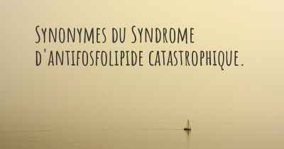 Synonymes du Syndrome d'antifosfolipide catastrophique.