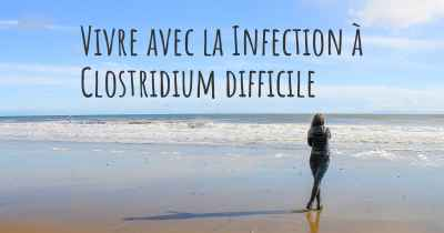 Vivre avec la Infection à Clostridium difficile